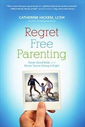 Regret Free Parenting: Raise Good Kids and Know You're Doing It Right - Hickem, Catherine