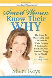 Smart Women Know Their Why: The Guide for Discovering Your Life Purpose While Owning a Business So You Can Create Positive Change - McConnell, Sheri