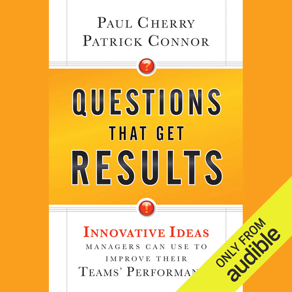 Questions That Get Results: Innovative Ideas Managers Can Use to Improve Their Teams´ Performance , Hörbuch, Digital, 1, 352min - Paul Cherry, Patrick Connor