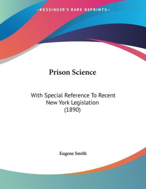 Prison Science: With Special Reference to Recent New York Legislation (1890) - Eugene Smith