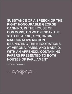 Substance of a Speech of the Right Honourable George Canning, in the House of Commons, on Wednesday the 30th of April, 1823, on Mr. Macdonald's Motion Respecting the Negotiations, at Verona, Paris, and Madrid. With an Appendix, Containing Papers