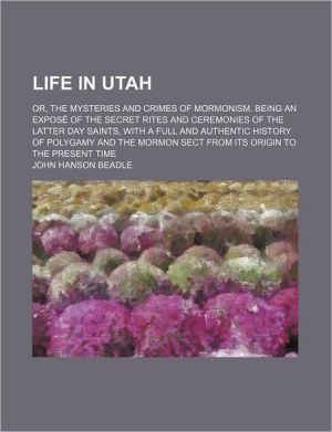 Life in Utah; or, the Mysteries and Crimes of Mormonism Being an Exposé of the Secret Rites and Ceremonies of the Latter Day Saints, With