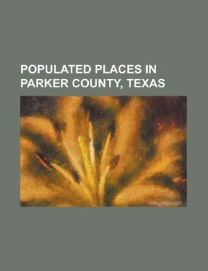 Populated Places in Parker County, Texas: Aledo, Texas, Annetta, Texas, Annetta North, Texas, Annetta South, Texas, Azle, Texas, Briar, Texas, Brock, - Source Wikipedia, Created by LLC Books