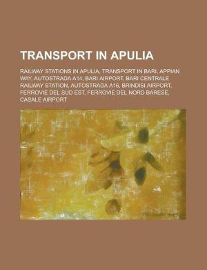 Transport in Apulia: Railway Stations in Apulia, Transport in Bari, Appian Way, Autostrada A14, Bari Airport, Bari Centrale Railway Station - Source Wikipedia, LLC Books (Editor)