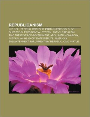 Republicanism: Jus soli, Federal republic, Parti Qu b cois, Bloc Qu b cois, Presidential system, Anti-clericalism, Two Treatises of Government