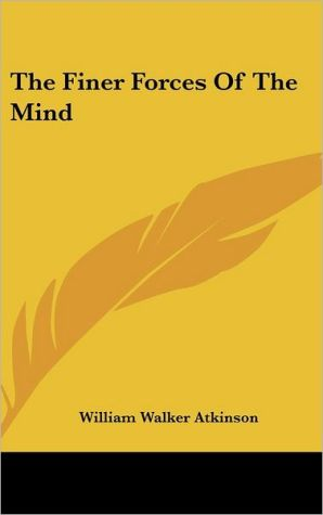 The Finer Forces Of The Mind - William Walker Atkinson