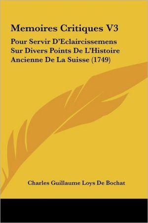 Memoires Critiques V3: Pour Servir D'Eclaircissemens Sur Divers Points De L'Histoire Ancienne De La Suisse (1749) - Charles Guillaume Loys De Bochat