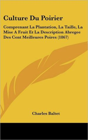 Culture Du Poirier: Comprenant La Plantation, La Taille, La Mise A Fruit Et La Description Abregee Des Cent Meilleures Poires (1867) - Charles Baltet
