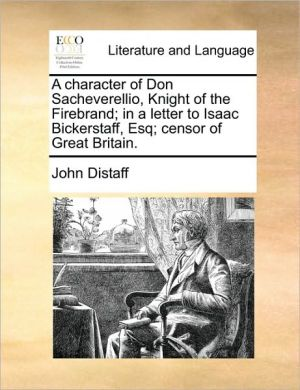 A character of Don Sacheverellio, Knight of the Firebrand; in a letter to Isaac Bickerstaff, Esq; censor of Great Britain. - John Distaff