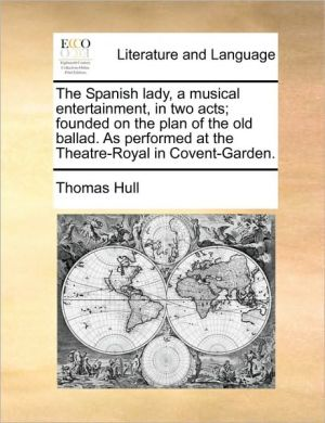 The Spanish lady, a musical entertainment, in two acts; founded on the plan of the old ballad. As performed at the Theatre-Royal in Covent-Garden. - Thomas Hull
