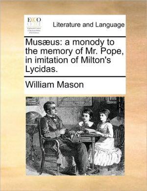 Musaeus: A Monody To The Memory Of Mr. Pope, In Imitation Of Milton's Lycidas.