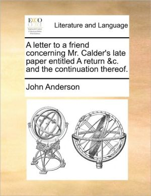 A letter to a friend concerning Mr. Calder's late paper entitled A return & c. and the continuation thereof. - John Anderson