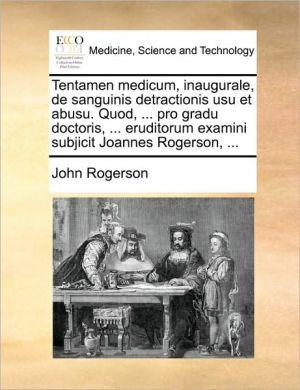 Tentamen medicum, inaugurale, de sanguinis detractionis usu et abusu. Quod, . pro gradu doctoris, . eruditorum examini subjicit Joannes Rogerson, . - John Rogerson