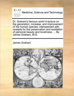 Dr. Graham's famous work! A lecture on the generation, increase, and improvement of the human species; interspersed with receipts for the preservation and exaltation of personal beauty and loveliness, . By James Graham, M.D. - James Graham