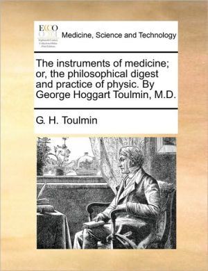 The instruments of medicine; or, the philosophical digest and practice of physic. By George Hoggart Toulmin, M.D. - G.H. Toulmin