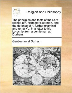 The principles and facts of the Lord Bishop of Chichester's sermon, and the defence of it, further examin'd and remark'd. In a letter to his Lordship from a gentleman at Durham.
