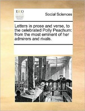 Letters in prose and verse, to the celebrated Polly Peachum: from the most eminent of her admirers and rivals. - See Notes Multiple Contributors