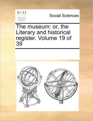 The museum: or, the Literary and historical register. Volume 19 of 39 - See Notes Multiple Contributors