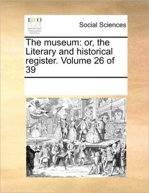 The museum: or, the Literary and historical register. Volume 26 of 39 - See Notes Multiple Contributors