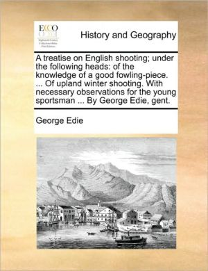 A treatise on English shooting; under the following heads: of the knowledge of a good fowling-piece. . Of upland winter shooting. With necessary observations for the young sportsman. By George Edie, gent.