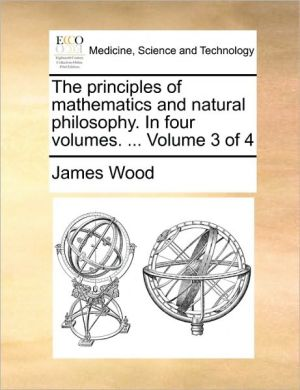The Principles of Mathematics and Natural Philosophy. in Four Volumes. ... Volume 3 of 4