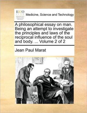 A philosophical essay on man. Being an attempt to investigate the principles and laws of the reciprocal influence of the soul and body. . Volume 2 of 2 - Jean Paul Marat
