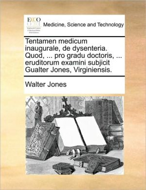 Tentamen medicum inaugurale, de dysenteria. Quod, . pro gradu doctoris, . eruditorum examini subjicit Gualter Jones, Virginiensis. - Walter Jones
