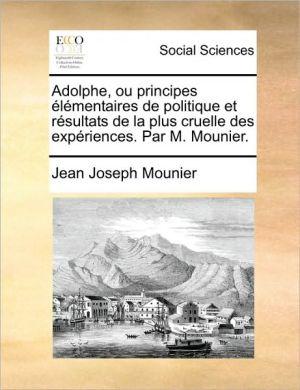 Adolphe, ou principes l mentaires de politique et r sultats de la plus cruelle des exp riences. Par M. Mounier. - Jean Joseph Mounier
