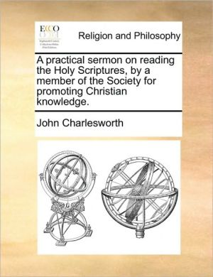 A practical sermon on reading the Holy Scriptures, by a member of the Society for promoting Christian knowledge. - John Charlesworth