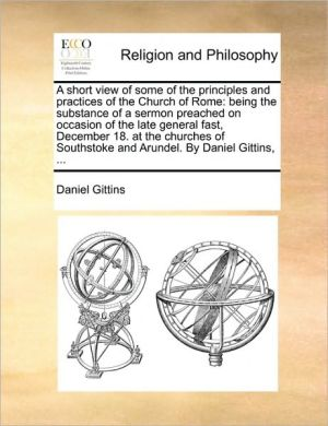 A short view of some of the principles and practices of the Church of Rome: being the substance of a sermon preached on occasion of the late general fast, December 18. at the churches of Southstoke and Arundel. By Daniel Gittins, .
