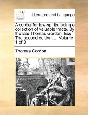 A cordial for low-spirits: being a collection of valuable tracts. By the late Thomas Gordon, Esq; The second edition. . Volume 1 of 3 - Thomas Gordon