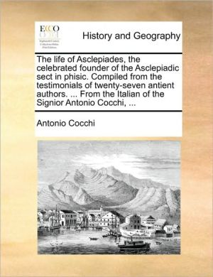 The life of Asclepiades, the celebrated founder of the Asclepiadic sect in phisic. Compiled from the testimonials of twenty-seven antient authors. . From the Italian of the Signior Antonio Cocchi, .