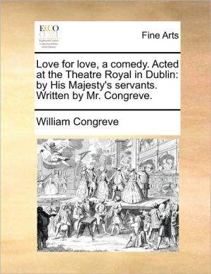 Love for love, a comedy. Acted at the Theatre Royal in Dublin: by His Majesty's servants. Written by Mr. Congreve.
