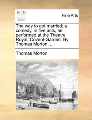The way to get married; a comedy, in five acts, as performed at the Theatre Royal, Covent-Garden. By Thomas Morton, .