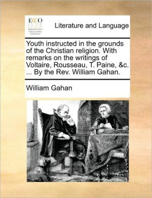 Youth instructed in the grounds of the Christian religion. With remarks on the writings of Voltaire, Rousseau, T. Paine, & c. . By the Rev. William Gahan. - William Gahan