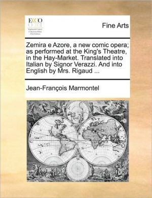 Zemira E Azore, a New Comic Opera; As Performed at the King's Theatre, in the Hay-Market. Translated Into Italian by Signor Verazzi. and Into English