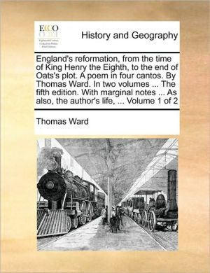 England's reformation, from the time of King Henry the Eighth, to the end of Oats's plot. A poem in four cantos. By Thomas Ward. In two volumes. The fifth edition. With marginal notes. As also, the author's life, . Volume 1 of 2