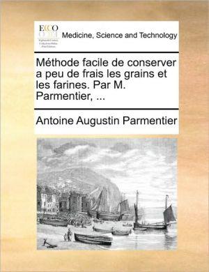 M thode facile de conserver a peu de frais les grains et les farines. Par M. Parmentier, . - Antoine Augustin Parmentier