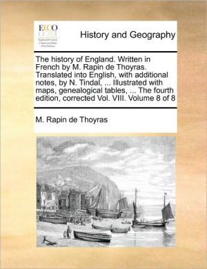 The History of England. Written in French by M. Rapin de Thoyras. Translated Into English, with Additional Notes, by N. Tindal, ... Illustrated with M