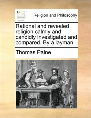 Rational and revealed religion calmly and candidly investigated and compared. By a layman. - Thomas Paine