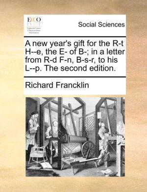 A new year's gift for the R-t H-e, the E- of B-; in a letter from R-d F-n, B-s-r, to his L-p. The second edition. - Richard Francklin