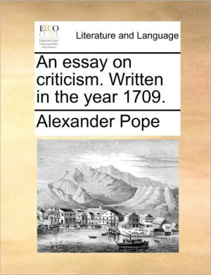 An essay on criticism. Written in the year 1709. - Alexander Pope