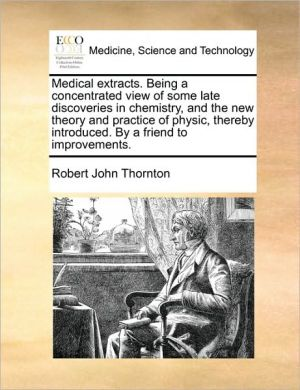 Medical extracts. Being a concentrated view of some late discoveries in chemistry, and the new theory and practice of physic, thereby introduced. By a friend to improvements. - Robert John Thornton