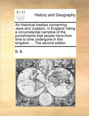 An historical treatise concerning Jews and Judaism, in England: being a circumstantial narrative of the punishments that people have from time to time undergone in this kingdom, . The second edition.