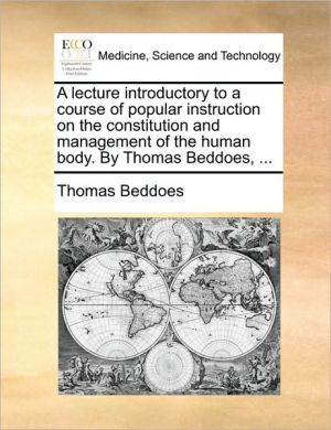 A lecture introductory to a course of popular instruction on the constitution and management of the human body. By Thomas Beddoes, . - Thomas Beddoes