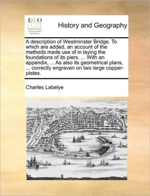 A description of Westminster Bridge. To which are added, an account of the methods made use of in laying the foundations of its piers. . With an appendix, . As also its geometrical plans, . correctly engraven on two large copper-plates. - Charles Labelye