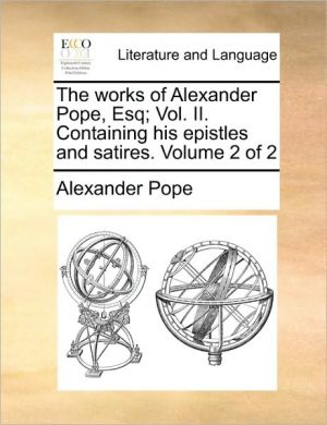 The works of Alexander Pope, Esq; Vol. II. Containing his epistles and satires. Volume 2 of 2 - Alexander Pope