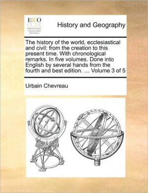The history of the world, ecclesiastical and civil: from the creation to this present time. With chronological remarks. In five volumes. Done into English by several hands from the fourth and best edition. . Volume 3 of 5 - Urbain Chevreau