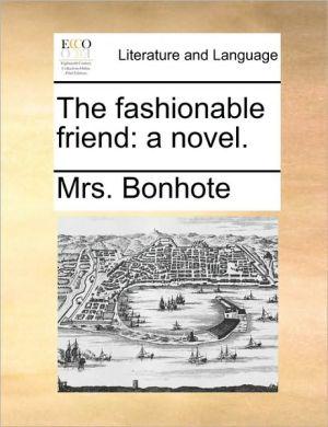 The fashionable friend: a novel. - Mrs. Bonhote