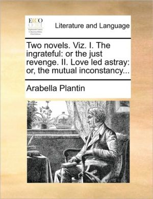 Two novels. Viz. I. The ingrateful: or the just revenge. II. Love led astray: or, the mutual inconstancy. - Arabella Plantin